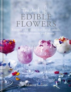 The Art of Natural Edible Flowers: Recipes and ideas for floral mains, salad, drinks and sweet treats