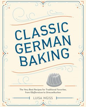 Classic German Baking: The Very Best Recipes for Traditional Favorites, from Pfeffern sse to Streuselkuchen